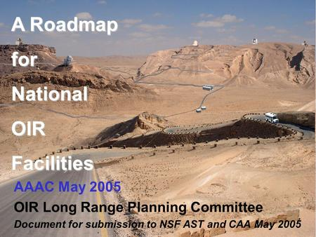 A Roadmap forNationalOIRFacilities AAAC May 2005 OIR Long Range Planning Committee Document for submission to NSF AST and CAA May 2005.