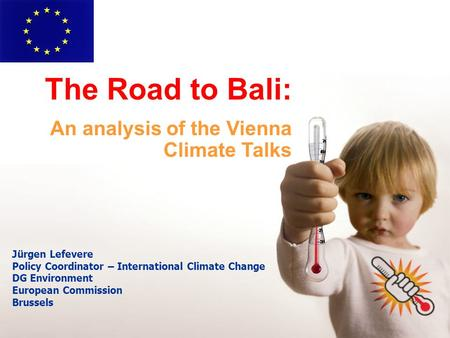 Jürgen Lefevere Policy Coordinator – International Climate Change DG Environment European Commission Brussels The Road to Bali: An analysis of the Vienna.