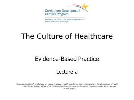 The Culture of Healthcare Evidence-Based Practice Lecture a This material (Comp2_Unit5a)was developed by Oregon Health and Science University, funded by.