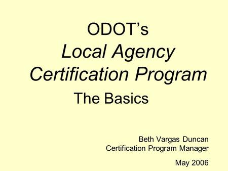 ODOT's Local Agency Certification Program The Basics Beth Vargas Duncan Certification Program Manager May 2006.