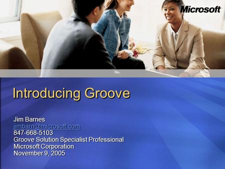 Introducing Groove Jim Barnes 847-668-5103 Groove Solution Specialist Professional Microsoft Corporation November 9, 2005.