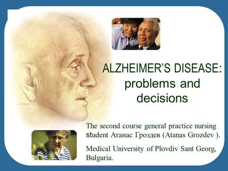ALZHEIMER'S DISEASE : problems and decisions The second course general practice nursing st udent Атанас Гроздев (Atanas Grozdev ). Medical University of.