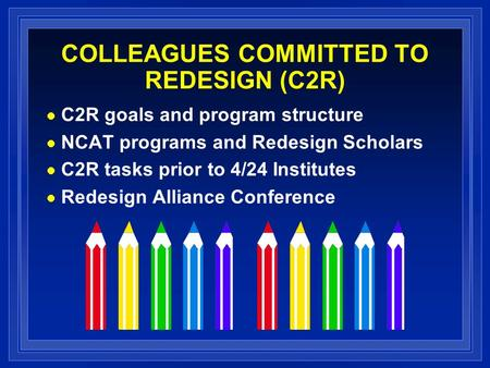 COLLEAGUES COMMITTED TO REDESIGN (C2R) C2R goals and program structure NCAT programs and Redesign Scholars C2R tasks prior to 4/24 Institutes Redesign.