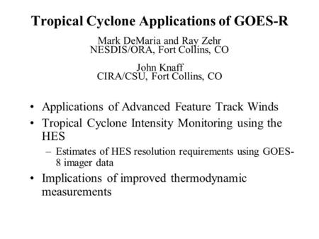 Tropical Cyclone Applications of GOES-R Mark DeMaria and Ray Zehr NESDIS/ORA, Fort Collins, CO John Knaff CIRA/CSU, Fort Collins, CO Applications of Advanced.