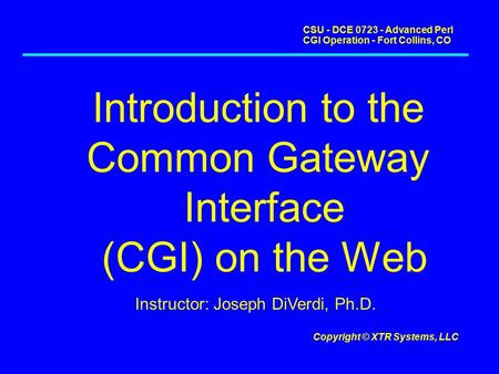 CSU - DCE 0723 - Advanced Perl CGI Operation - Fort Collins, CO Copyright © XTR Systems, LLC Introduction to the Common Gateway Interface (CGI) on the.