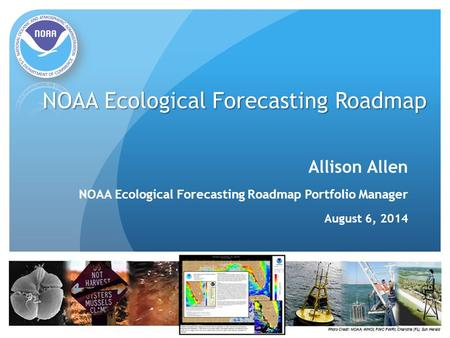 NOAA Ecological Forecasting Roadmap Allison Allen NOAA Ecological Forecasting Roadmap Portfolio Manager August 6, 2014.