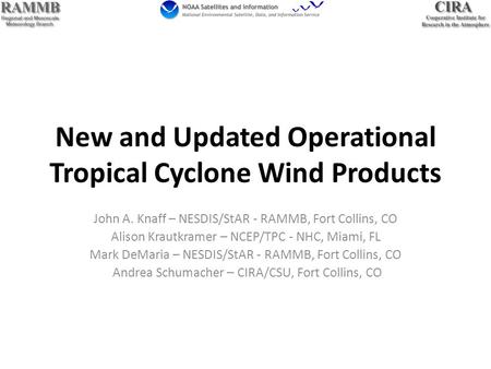New and Updated Operational Tropical Cyclone Wind Products John A. Knaff – NESDIS/StAR - RAMMB, Fort Collins, CO Alison Krautkramer – NCEP/TPC - NHC, Miami,