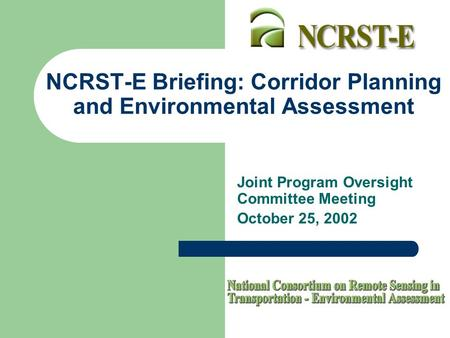 NCRST-E Briefing: Corridor Planning and Environmental Assessment Joint Program Oversight Committee Meeting October 25, 2002.