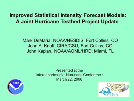 Improved Statistical Intensity Forecast Models: A Joint Hurricane Testbed Project Update Mark DeMaria, NOAA/NESDIS, Fort Collins, CO John A. Knaff, CIRA/CSU,