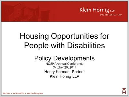 Housing Opportunities for People with Disabilities Policy Developments NCSHA Annual Conference October 20, 2014 Henry Korman, Partner Klein Hornig LLP.