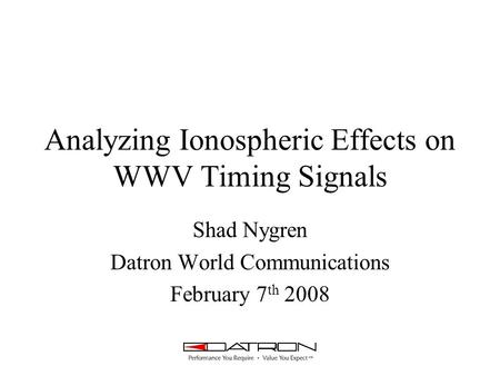 Analyzing Ionospheric Effects on WWV Timing Signals Shad Nygren Datron World Communications February 7 th 2008.