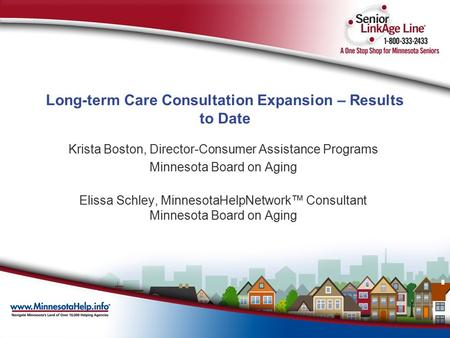 Long-term Care Consultation Expansion – Results to Date Krista Boston, Director-Consumer Assistance Programs Minnesota Board on Aging Elissa Schley, MinnesotaHelpNetwork™