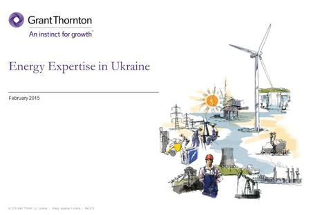 © 2015 Grant Thornton LLC (Ukraine) | Energy expertise in Ukraine | Feb 2015 Energy Expertise in Ukraine February 2015.