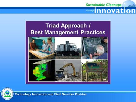 Triad Approach / Best Management Practices. Triad Approach and BMPs Systematic Planning – Conceptual Site Model (CSM) Dynamic Work Strategies Real-Time.