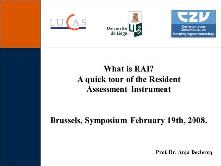 What is RAI? A quick tour of the Resident Assessment Instrument Brussels, Symposium February 19th, 2008. Prof. Dr. Anja Declercq.