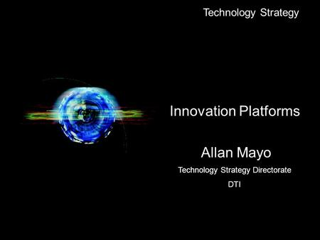 Technology Strategy Innovation Platforms Allan Mayo Technology Strategy Directorate DTI.