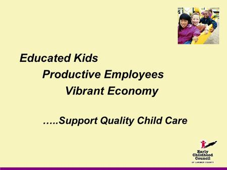 Educated Kids Productive Employees Vibrant Economy …..Support Quality Child Care.