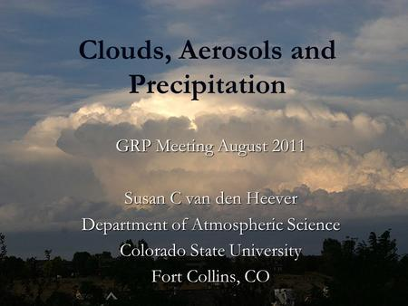 Clouds, Aerosols and Precipitation GRP Meeting August 2011 Susan C van den Heever Department of Atmospheric Science Colorado State University Fort Collins,