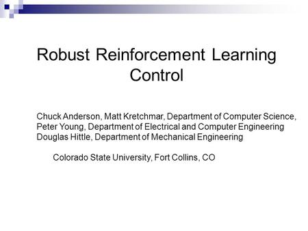 Robust Reinforcement Learning Control Chuck Anderson, Matt Kretchmar, Department of Computer Science, Peter Young, Department of Electrical and Computer.