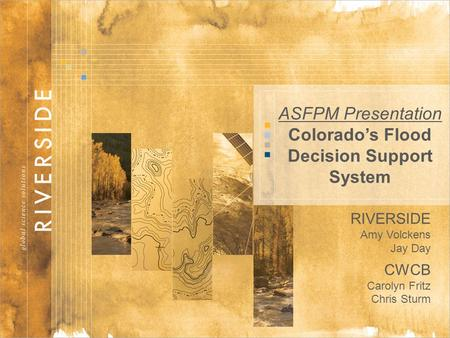 1 ASFPM Presentation Colorado's Flood Decision Support System RIVERSIDE Amy Volckens Jay Day CWCB Carolyn Fritz Chris Sturm.