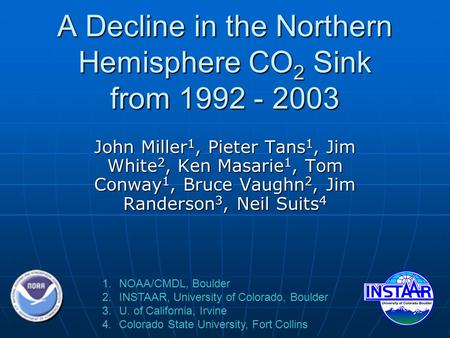A Decline in the Northern Hemisphere CO 2 Sink from 1992 - 2003 John Miller 1, Pieter Tans 1, Jim White 2, Ken Masarie 1, Tom Conway 1, Bruce Vaughn 2,