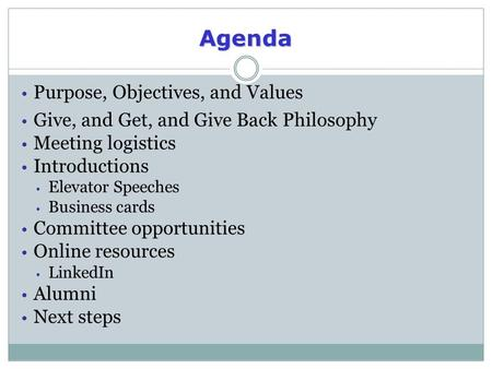 Agenda Purpose, Objectives, and Values Give, and Get, and Give Back Philosophy Meeting logistics Introductions Elevator Speeches Business cards Committee.