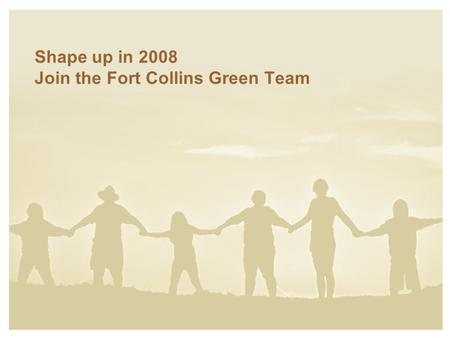 Shape up in 2008 Join the Fort Collins Green Team.