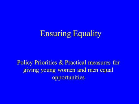 Ensuring Equality Policy Priorities & Practical measures for giving young women and men equal opportunities.