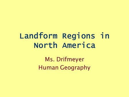 Landform Regions in North America Ms. Drifmeyer Human Geography.