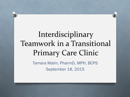 Interdisciplinary Teamwork in a Transitional Primary Care Clinic Tamara Malm, PharmD, MPH, BCPS September 18, 2015.