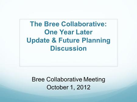 The Bree Collaborative: One Year Later Update & Future Planning Discussion Bree Collaborative Meeting October 1, 2012.