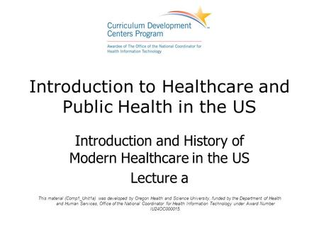 Introduction to Healthcare and Public Health in the US Introduction and History of Modern Healthcare in the US Lecture a This material (Comp1_Unit1a) was.