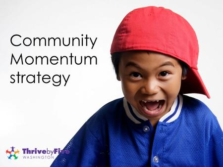 Community Momentum strategy. W HY A C OMMUNITY M OMENTUM S TRATEGY ?  Washington State Early Learning Plan (ELP) as a roadmap  Regional approach for.