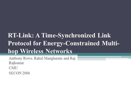 RT-Link: A Time-Synchronized Link Protocol for Energy-Constrained Multi- hop Wireless Networks Anthony Rowe, Rahul Mangharam and Raj Rajkumar CMU SECON.