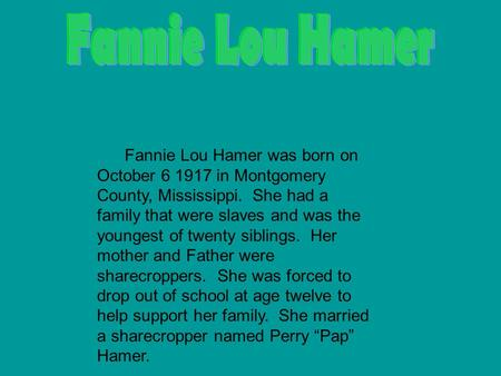 Fannie Lou Hamer was born on October 6 1917 in Montgomery County, Mississippi. She had a family that were slaves and was the youngest of twenty siblings.