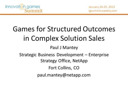 January 24-25, 2013 Igsummit.weebly.com Games for Structured Outcomes in Complex Solution Sales Paul J Mantey Strategic Business Development – Enterprise.