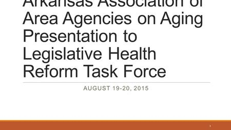 Arkansas Association of Area Agencies on Aging Presentation to Legislative Health Reform Task Force AUGUST 19-20, 2015 1.