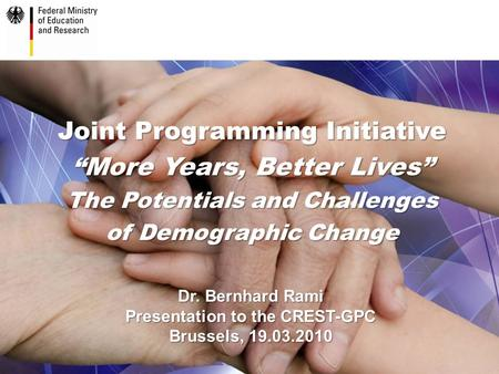 "Joint Programming Initiative ""More Years, Better Lives"" The Potentials and Challenges of Demographic Change Dr. Bernhard Rami Presentation to the CREST-GPC."