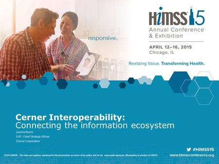 Cerner Interoperability: Connecting the information ecosystem Joanne Burns SVP, Chief Strategy Officer Cerner Corporation DISCLAIMER: The views and opinions.
