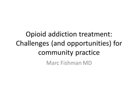 Opioid addiction treatment: Challenges (and opportunities) for community practice Marc Fishman MD.