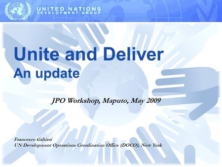 Unite and Deliver An update Francesco Galtieri UN Development Operations Coordination Office (DOCO), New York JPO Workshop, Maputo, May 2009.
