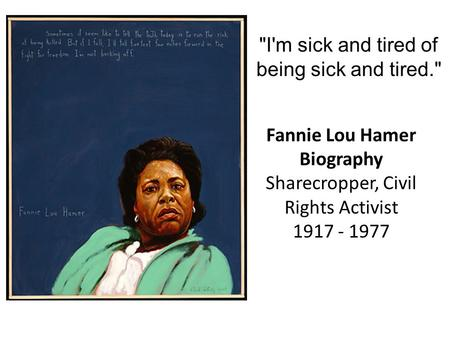 I'm sick and tired of being sick and tired. Fannie Lou Hamer Biography Sharecropper, Civil Rights Activist 1917 - 1977.
