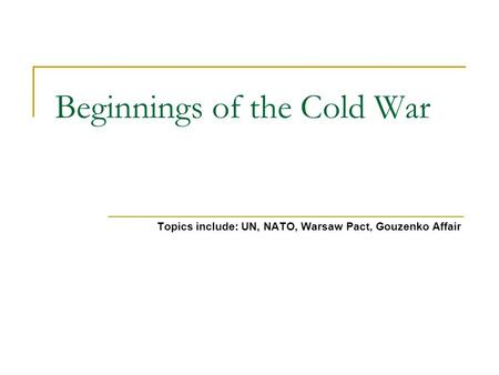 Beginnings of the Cold War Topics include: UN, NATO, Warsaw Pact, Gouzenko Affair.