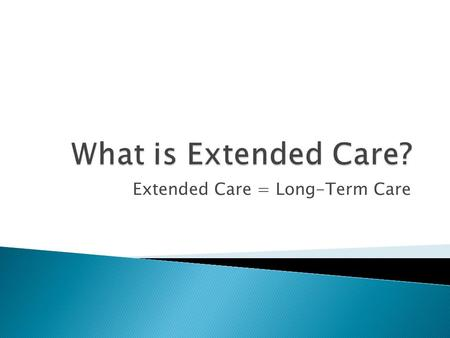 Extended Care = Long-Term Care. A need for care is created by two types of impairments: Physical: A chronic medical condition that compromises the individual's.