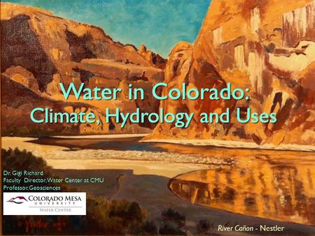 Water in Colorado: Climate, Hydrology and Uses Dr. Gigi Richard Faculty Director, Water Center at CMU Professor, Geosciences River Cañon - Nestler Water.
