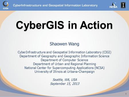 CyberGIS in Action CyberGIS in Action Shaowen Wang CyberInfrastructure and Geospatial Information Laboratory (CIGI) Department of Geography and Geographic.