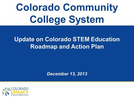 Colorado Community College System Update on Colorado STEM Education Roadmap and Action Plan December 13, 2013.
