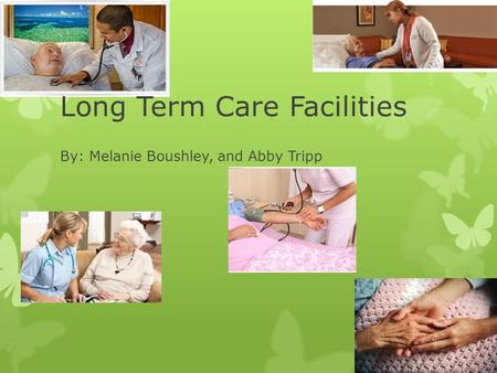 Long Term Care Facilities By: Melanie Boushley, and Abby Tripp.
