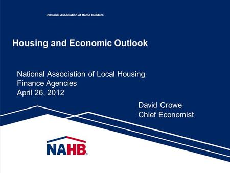 Housing and Economic Outlook National Association of Local Housing Finance Agencies April 26, 2012 David Crowe Chief Economist.