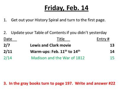 Friday, Feb. 14 1.Get out your History Spiral and turn to the first page. 2. Update your Table of Contents if you didn't yesterday DateTitleEntry # 2/7Lewis.